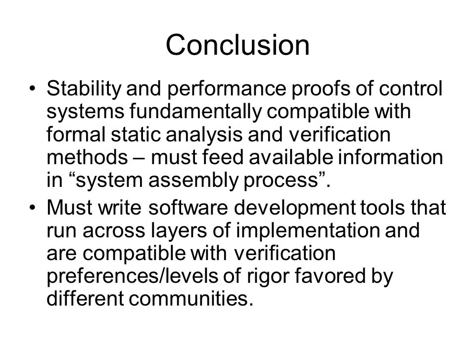 Conclusion Stability and performance proofs of control systems fundamentally compatible with formal static analysis and verification methods – must feed available information in system assembly process .