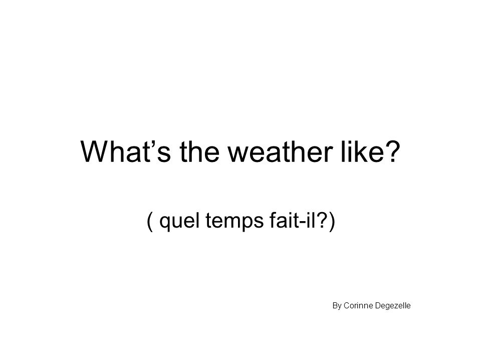 What's the weather like ( quel temps fait-il ) By Corinne Degezelle
