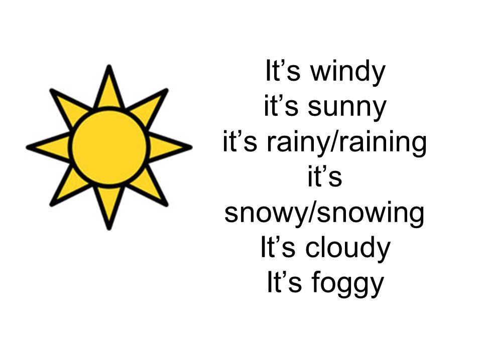 It's windy it's sunny it's rainy/raining it's snowy/snowing It's cloudy It's foggy
