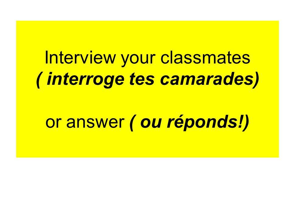 Interview your classmates ( interroge tes camarades) or answer ( ou réponds!)