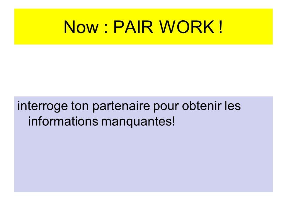 Now : PAIR WORK ! interroge ton partenaire pour obtenir les informations manquantes!