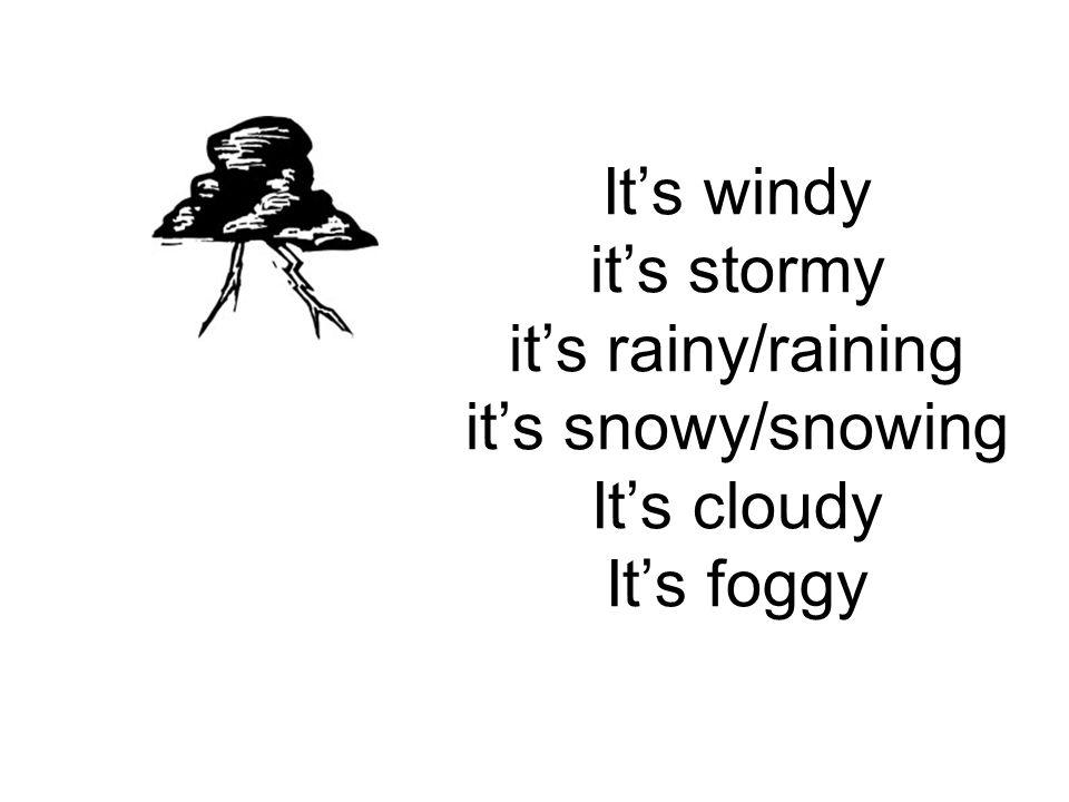 It's windy it's stormy it's rainy/raining it's snowy/snowing It's cloudy It's foggy
