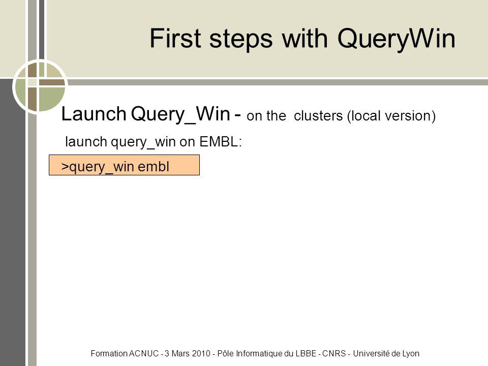 Formation ACNUC - 3 Mars 2010 - Pôle Informatique du LBBE - CNRS - Université de Lyon First steps with QueryWin Launch Query_Win - on the clusters (local version) launch query_win on EMBL: >query_win embl