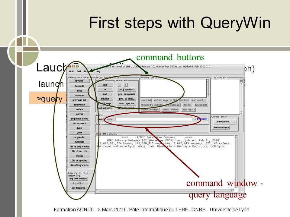 Formation ACNUC - 3 Mars 2010 - Pôle Informatique du LBBE - CNRS - Université de Lyon First steps with QueryWin Lauch Query_Win - on the clusters (local version) launch query_win on EMBL: >query_win embl command window - query language command buttons