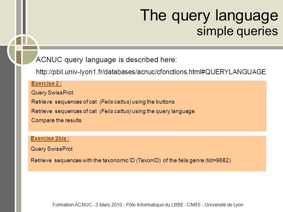 Formation ACNUC - 3 Mars 2010 - Pôle Informatique du LBBE - CNRS - Université de Lyon The query language simple queries ACNUC query language is described here: http://pbil.univ-lyon1.fr/databases/acnuc/cfonctions.html#QUERYLANGUAGE Exercise 2 : Query SwissProt Retrieve sequences of cat (Felis cattus) using the buttons Retrieve sequences of cat (Felis cattus) using the query language Compare the results Exercise 2bis : Query SwissProt Retrieve sequences with the taxonomic ID (TaxonID) of the felis genre (tid=9682)
