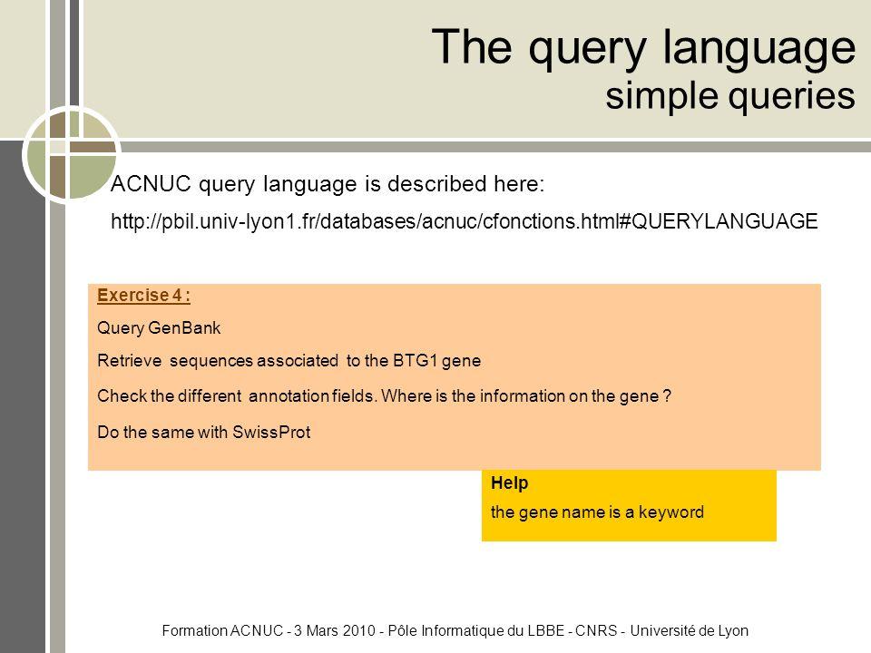 Formation ACNUC - 3 Mars 2010 - Pôle Informatique du LBBE - CNRS - Université de Lyon The query language simple queries Exercise 4 : Query GenBank Retrieve sequences associated to the BTG1 gene Check the different annotation fields.