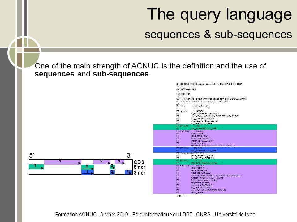 Formation ACNUC - 3 Mars 2010 - Pôle Informatique du LBBE - CNRS - Université de Lyon The query language sequences & sub-sequences One of the main strength of ACNUC is the definition and the use of sequences and sub-sequences.