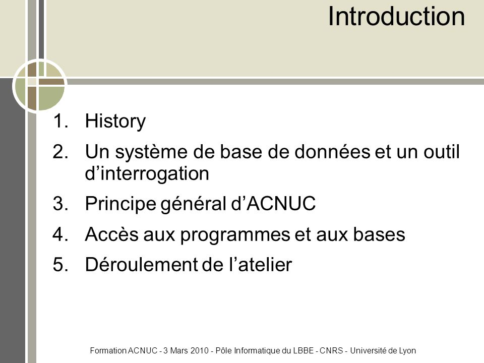 Formation ACNUC - 3 Mars 2010 - Pôle Informatique du LBBE - CNRS - Université de Lyon Introduction 1.History 2.Un système de base de données et un outil d'interrogation 3.Principe général d'ACNUC 4.Accès aux programmes et aux bases 5.Déroulement de l'atelier
