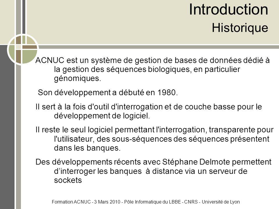Formation ACNUC - 3 Mars 2010 - Pôle Informatique du LBBE - CNRS - Université de Lyon Introduction Historique ACNUC est un système de gestion de bases de données dédié à la gestion des séquences biologiques, en particulier génomiques.