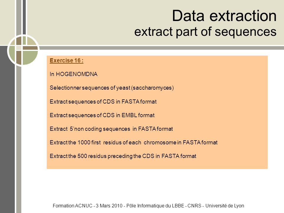 Formation ACNUC - 3 Mars 2010 - Pôle Informatique du LBBE - CNRS - Université de Lyon Data extraction extract part of sequences Exercise 16 : In HOGENOMDNA Selectionner sequences of yeast (saccharomyces) Extract sequences of CDS in FASTA format Extract sequences of CDS in EMBL format Extract 5'non coding sequences in FASTA format Extract the 1000 first residus of each chromosome in FASTA format Extract the 500 residus preceding the CDS in FASTA format