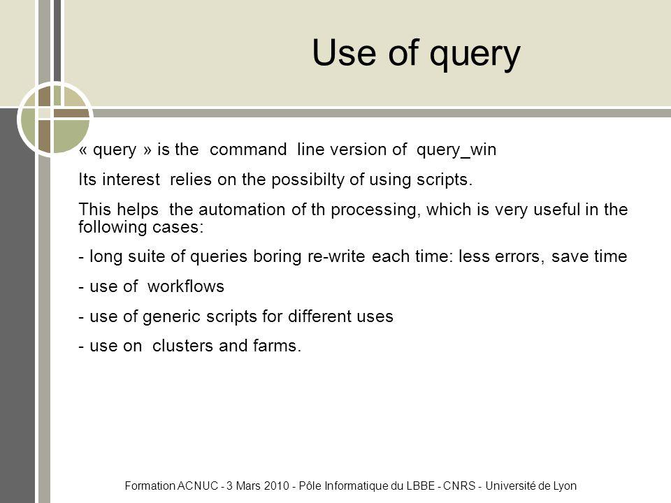 Formation ACNUC - 3 Mars 2010 - Pôle Informatique du LBBE - CNRS - Université de Lyon Use of query « query » is the command line version of query_win Its interest relies on the possibilty of using scripts.