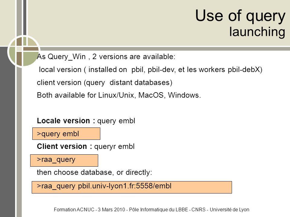 Formation ACNUC - 3 Mars 2010 - Pôle Informatique du LBBE - CNRS - Université de Lyon Use of query launching As Query_Win, 2 versions are available: local version ( installed on pbil, pbil-dev, et les workers pbil-debX) client version (query distant databases) Both available for Linux/Unix, MacOS, Windows.