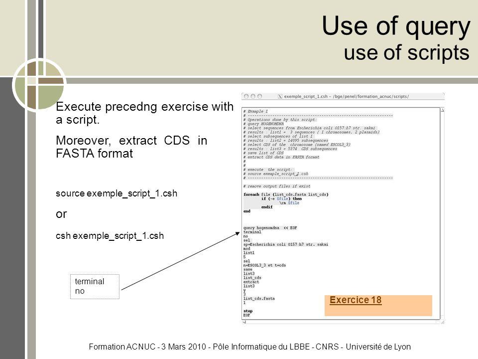 Formation ACNUC - 3 Mars 2010 - Pôle Informatique du LBBE - CNRS - Université de Lyon Use of query use of scripts Execute precedng exercise with a script.