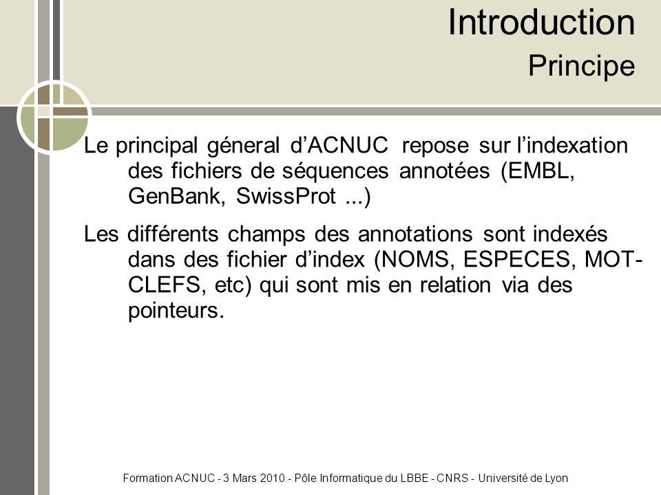 Formation ACNUC - 3 Mars 2010 - Pôle Informatique du LBBE - CNRS - Université de Lyon Introduction Principe Le principal géneral d'ACNUC repose sur l'indexation des fichiers de séquences annotées (EMBL, GenBank, SwissProt...) Les différents champs des annotations sont indexés dans des fichier d'index (NOMS, ESPECES, MOT- CLEFS, etc) qui sont mis en relation via des pointeurs.