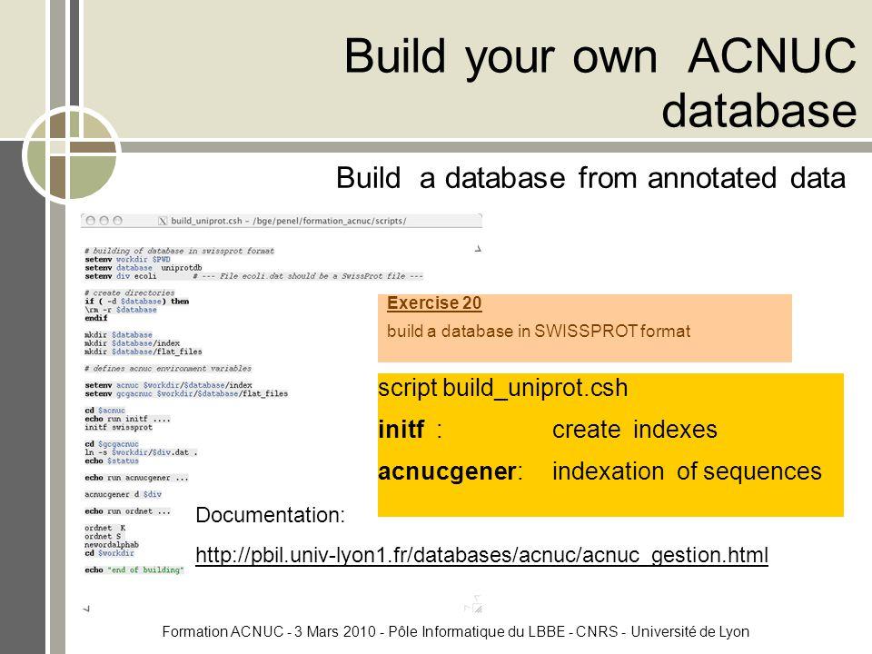 Formation ACNUC - 3 Mars 2010 - Pôle Informatique du LBBE - CNRS - Université de Lyon Build your own ACNUC database Build a database from annotated data script build_uniprot.csh initf :create indexes acnucgener:indexation of sequences Documentation: http://pbil.univ-lyon1.fr/databases/acnuc/acnuc_gestion.html Exercise 20 build a database in SWISSPROT format