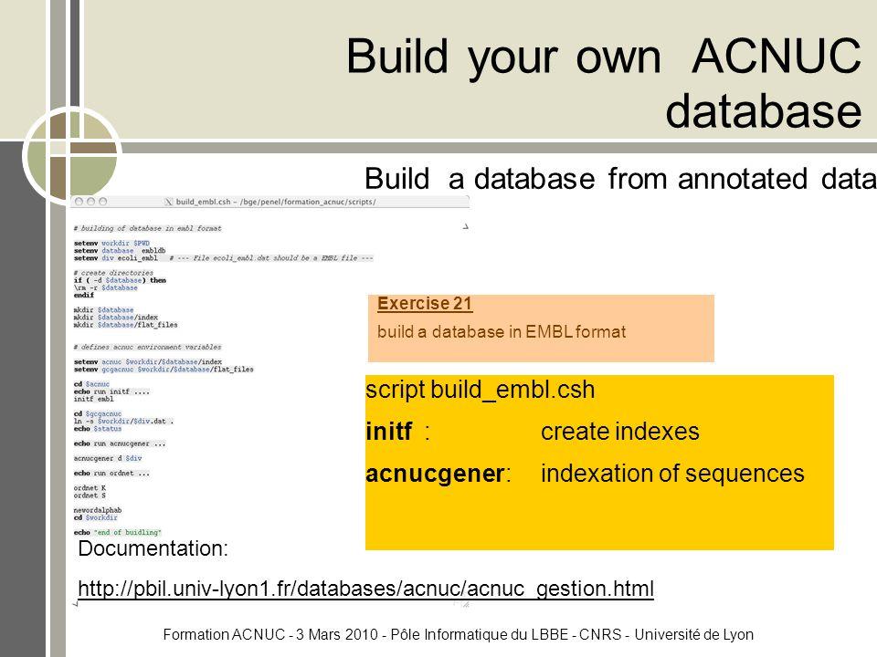 Formation ACNUC - 3 Mars 2010 - Pôle Informatique du LBBE - CNRS - Université de Lyon Build your own ACNUC database Build a database from annotated data script build_embl.csh initf :create indexes acnucgener:indexation of sequences Documentation: http://pbil.univ-lyon1.fr/databases/acnuc/acnuc_gestion.html Exercise 21 build a database in EMBL format