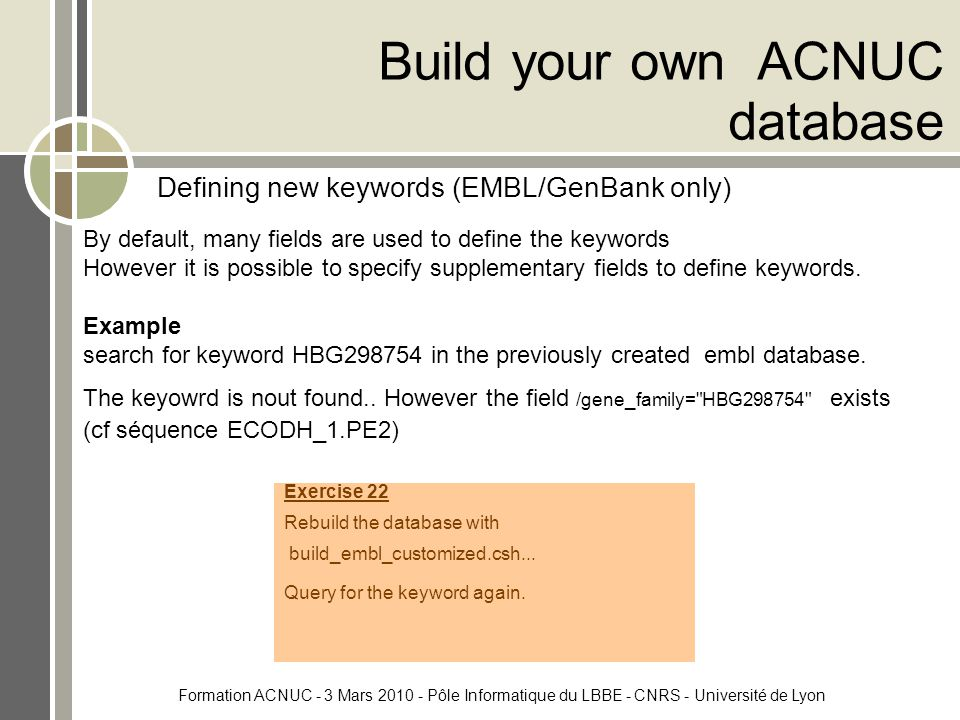 Formation ACNUC - 3 Mars 2010 - Pôle Informatique du LBBE - CNRS - Université de Lyon Build your own ACNUC database By default, many fields are used to define the keywords However it is possible to specify supplementary fields to define keywords.