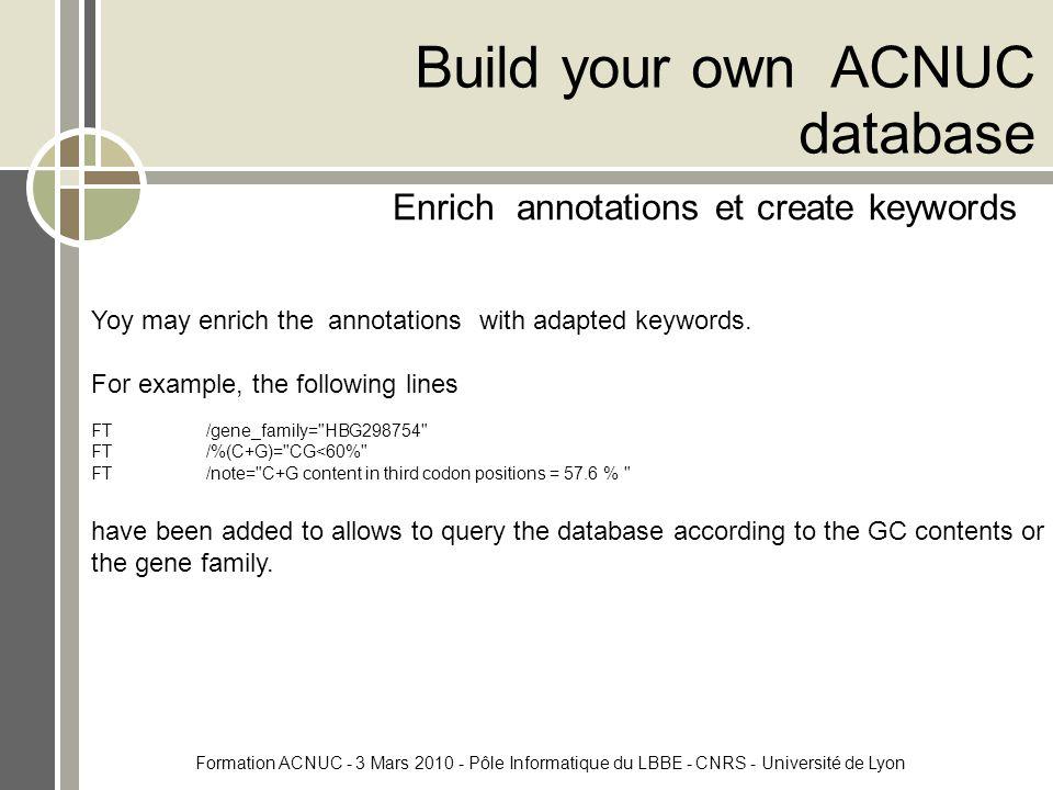 Formation ACNUC - 3 Mars 2010 - Pôle Informatique du LBBE - CNRS - Université de Lyon Build your own ACNUC database Enrich annotations et create keywords Yoy may enrich the annotations with adapted keywords.
