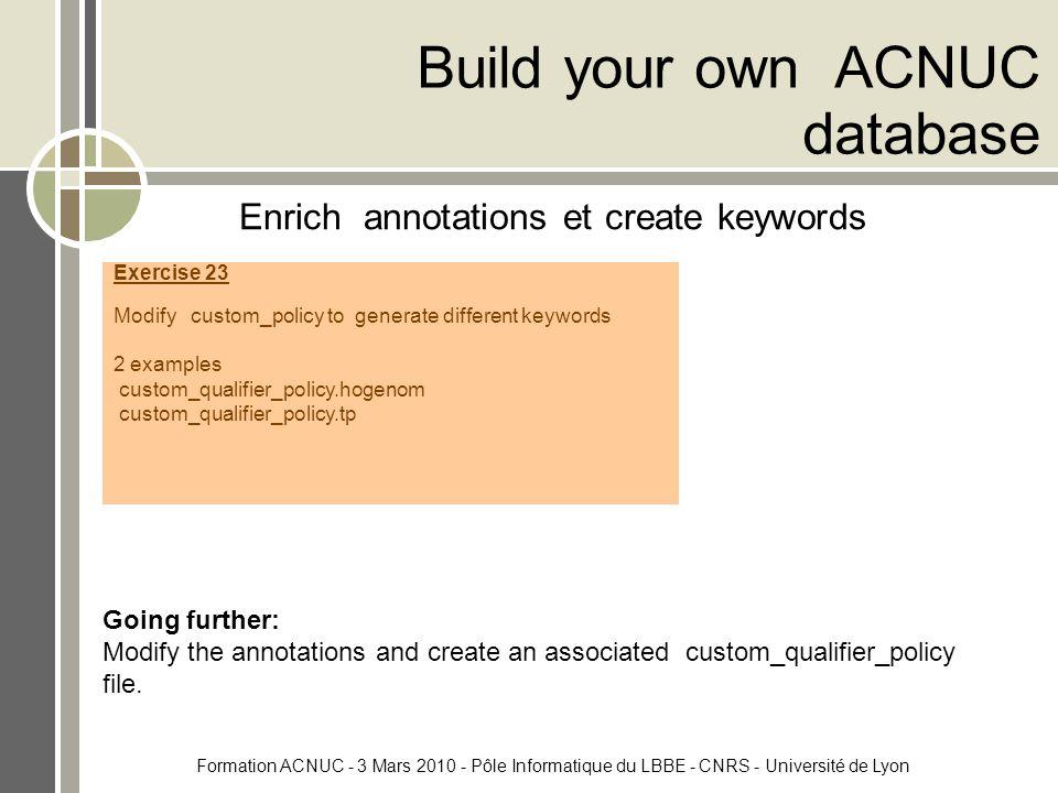 Formation ACNUC - 3 Mars 2010 - Pôle Informatique du LBBE - CNRS - Université de Lyon Build your own ACNUC database Enrich annotations et create keywords Going further: Modify the annotations and create an associated custom_qualifier_policy file.