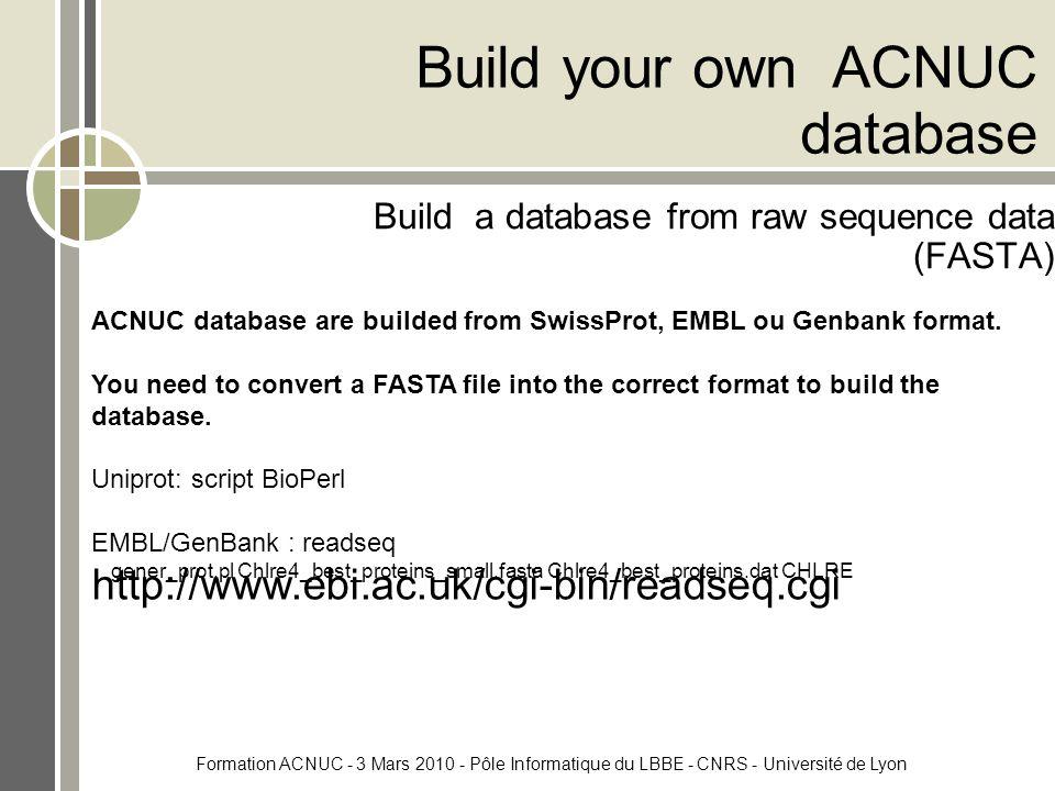 Formation ACNUC - 3 Mars 2010 - Pôle Informatique du LBBE - CNRS - Université de Lyon Build your own ACNUC database Build a database from raw sequence data (FASTA) ACNUC database are builded from SwissProt, EMBL ou Genbank format.