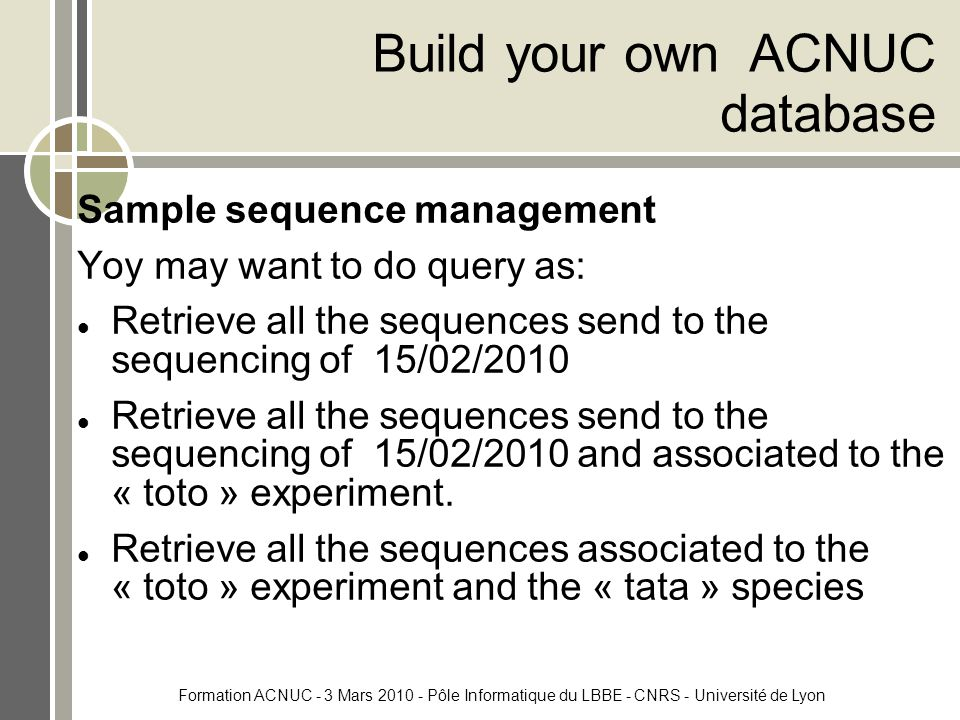 Formation ACNUC - 3 Mars 2010 - Pôle Informatique du LBBE - CNRS - Université de Lyon Sample sequence management Yoy may want to do query as: Retrieve all the sequences send to the sequencing of 15/02/2010 Retrieve all the sequences send to the sequencing of 15/02/2010 and associated to the « toto » experiment.