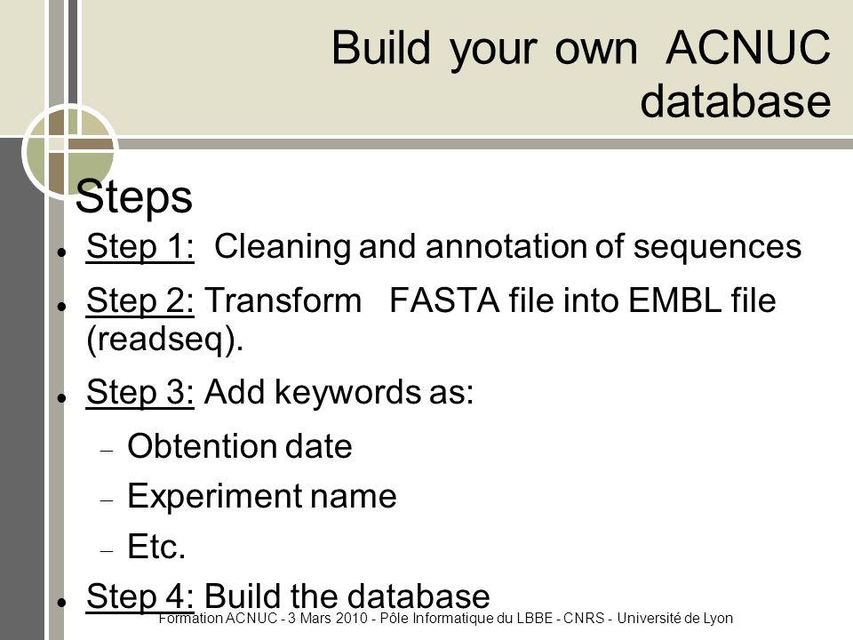 Formation ACNUC - 3 Mars 2010 - Pôle Informatique du LBBE - CNRS - Université de Lyon Steps Step 1: Cleaning and annotation of sequences Step 2: Transform FASTA file into EMBL file (readseq).