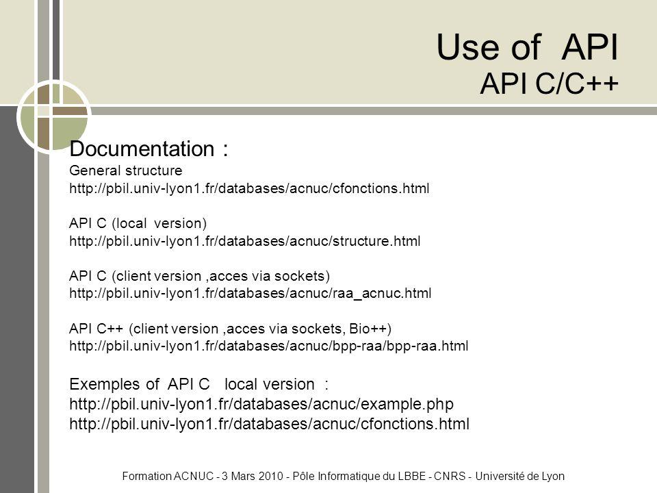 Formation ACNUC - 3 Mars 2010 - Pôle Informatique du LBBE - CNRS - Université de Lyon Use of API API C/C++ Documentation : General structure http://pbil.univ-lyon1.fr/databases/acnuc/cfonctions.html API C (local version) http://pbil.univ-lyon1.fr/databases/acnuc/structure.html API C (client version,acces via sockets) http://pbil.univ-lyon1.fr/databases/acnuc/raa_acnuc.html API C++ (client version,acces via sockets, Bio++) http://pbil.univ-lyon1.fr/databases/acnuc/bpp-raa/bpp-raa.html Exemples of API C local version : http://pbil.univ-lyon1.fr/databases/acnuc/example.php http://pbil.univ-lyon1.fr/databases/acnuc/cfonctions.html