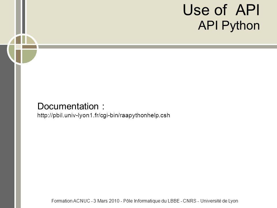 Formation ACNUC - 3 Mars 2010 - Pôle Informatique du LBBE - CNRS - Université de Lyon Use of API API Python Documentation : http://pbil.univ-lyon1.fr/cgi-bin/raapythonhelp.csh