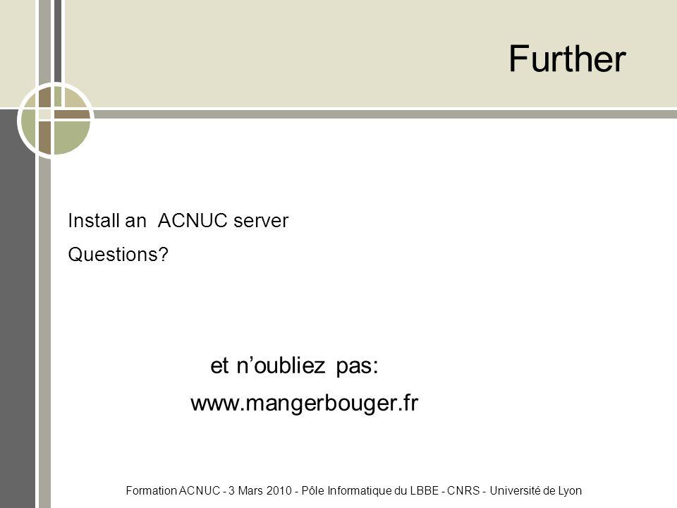 Formation ACNUC - 3 Mars 2010 - Pôle Informatique du LBBE - CNRS - Université de Lyon Further Install an ACNUC server Questions.