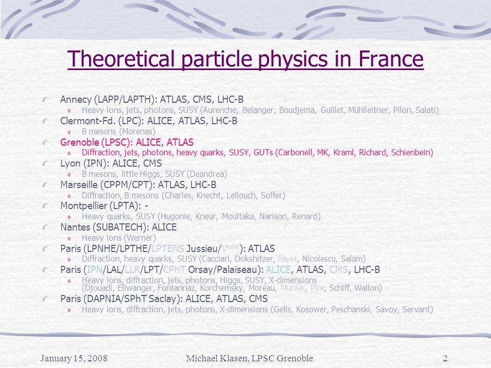 Michael Klasen, LPSC Grenoble2 Theoretical particle physics in France Annecy (LAPP/LAPTH): ATLAS, CMS, LHC-B Heavy ions, jets, photons, SUSY (Aurenche