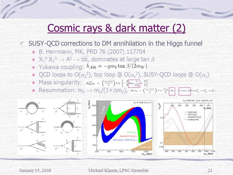 January 15, 2008Michael Klasen, LPSC Grenoble21 Cosmic rays & dark matter (2) SUSY-QCD corrections to DM annihilation in the Higgs funnel B. Herrmann,