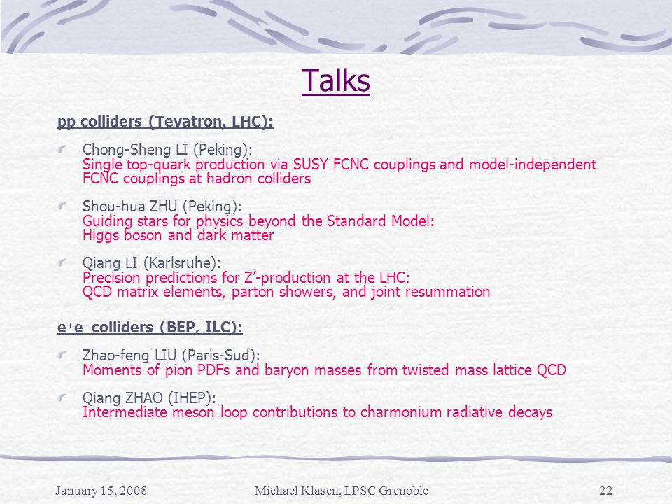 January 15, 2008Michael Klasen, LPSC Grenoble22 Talks pp colliders (Tevatron, LHC): Chong-Sheng LI (Peking): Single top-quark production via SUSY FCNC