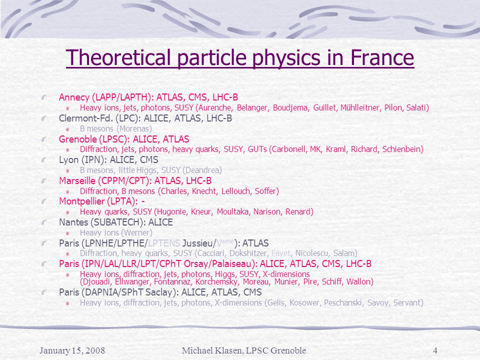 January 15, 2008Michael Klasen, LPSC Grenoble4 Theoretical particle physics in France Annecy (LAPP/LAPTH): ATLAS, CMS, LHC-B Heavy ions, jets, photons