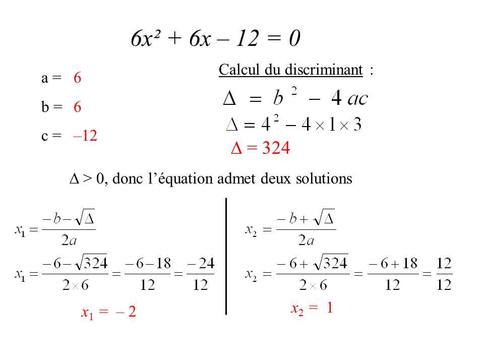 6x² + 6x – 12 = 0 a = b = c = 6 –12 Calcul du discriminant :  = 324  > 0, donc l'équation admet deux solutions x 1 = – 2 x 2 = 1