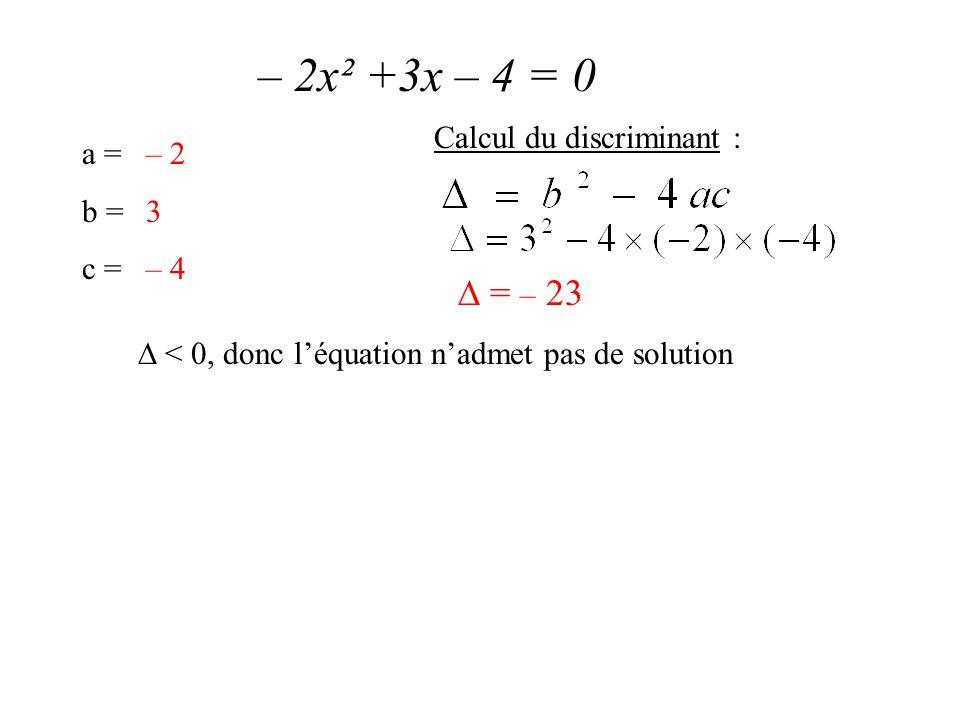 – 2x² +3x – 4 = 0 a = b = c = – 2 3 – 4 Calcul du discriminant :  = – 23  < 0, donc l'équation n'admet pas de solution