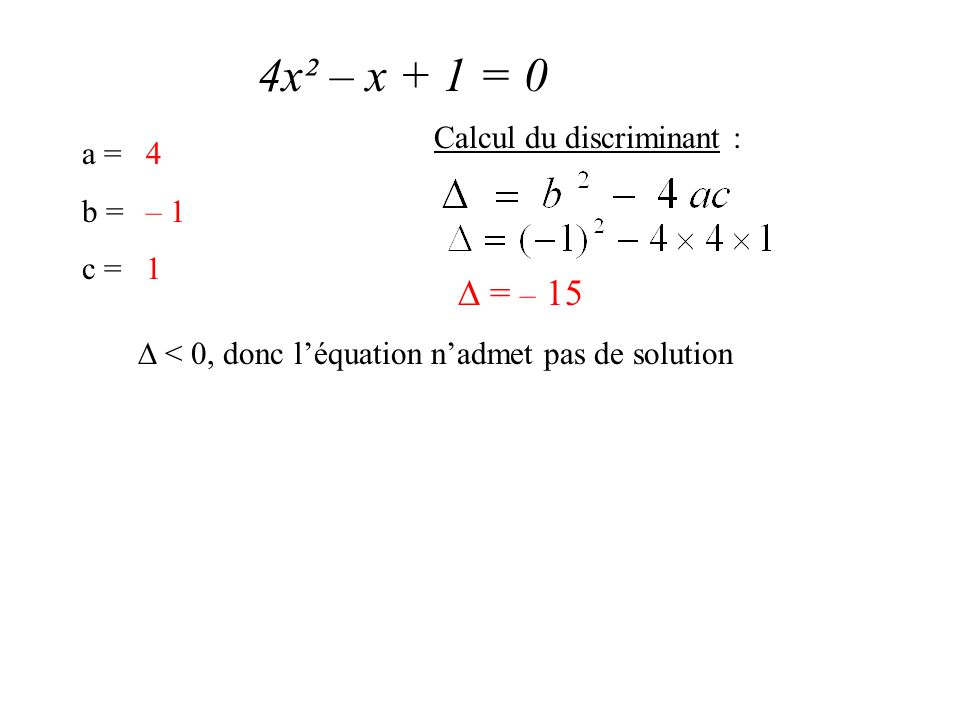 4x² – x + 1 = 0 a = b = c = 4 – 1 1 Calcul du discriminant :  = – 15  < 0, donc l'équation n'admet pas de solution