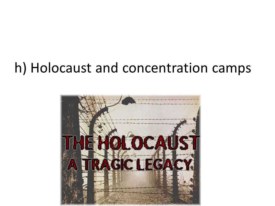 h) Holocaust and concentration camps