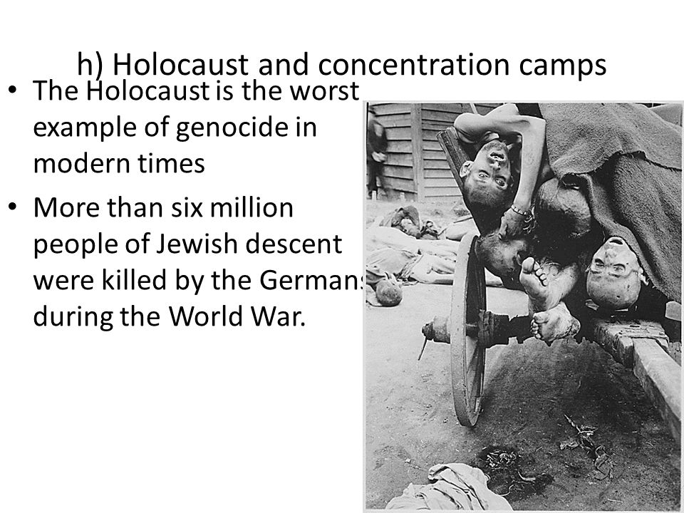 h) Holocaust and concentration camps The Holocaust is the worst example of genocide in modern times More than six million people of Jewish descent were killed by the Germans during the World War.