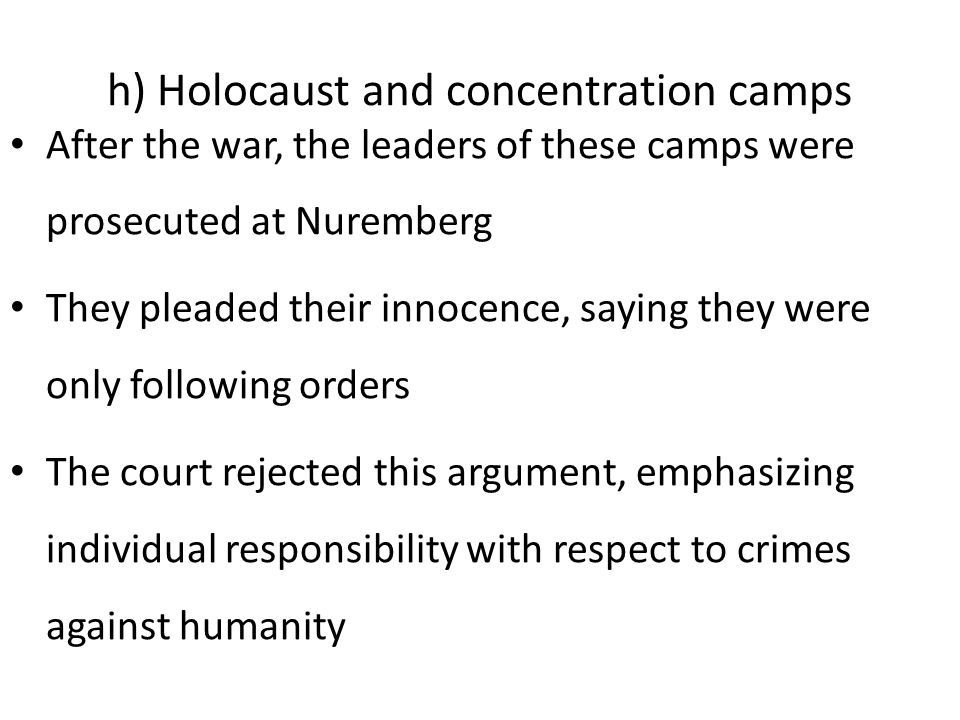 h) Holocaust and concentration camps After the war, the leaders of these camps were prosecuted at Nuremberg They pleaded their innocence, saying they were only following orders The court rejected this argument, emphasizing individual responsibility with respect to crimes against humanity