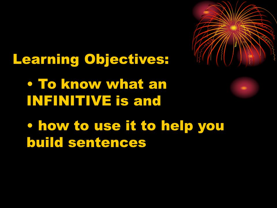 Learning Objectives: To know what an INFINITIVE is and how to use it to help you build sentences