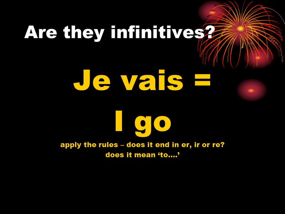 Are they infinitives.Je vais = I go apply the rules – does it end in er, ir or re.