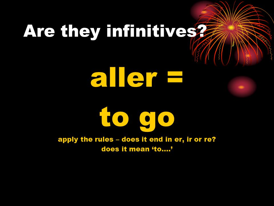 Are they infinitives. Je vais = I go apply the rules – does it end in er, ir or re.
