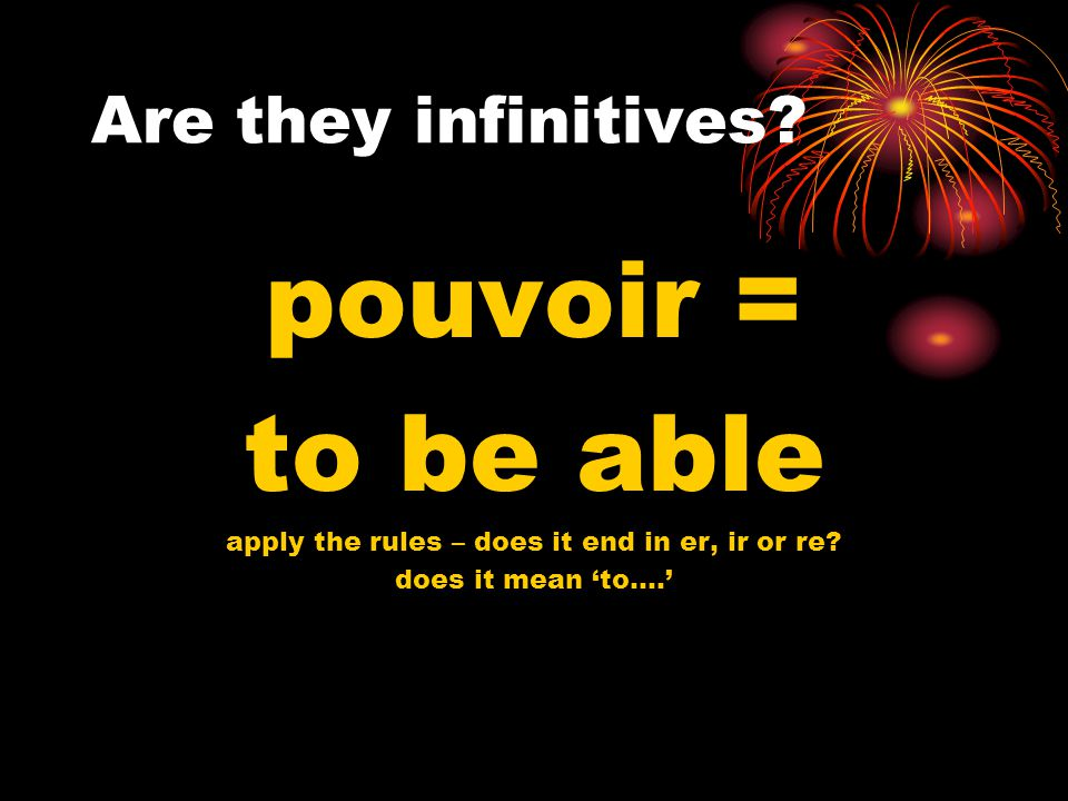 Are they infinitives.pouvoir = to be able apply the rules – does it end in er, ir or re.