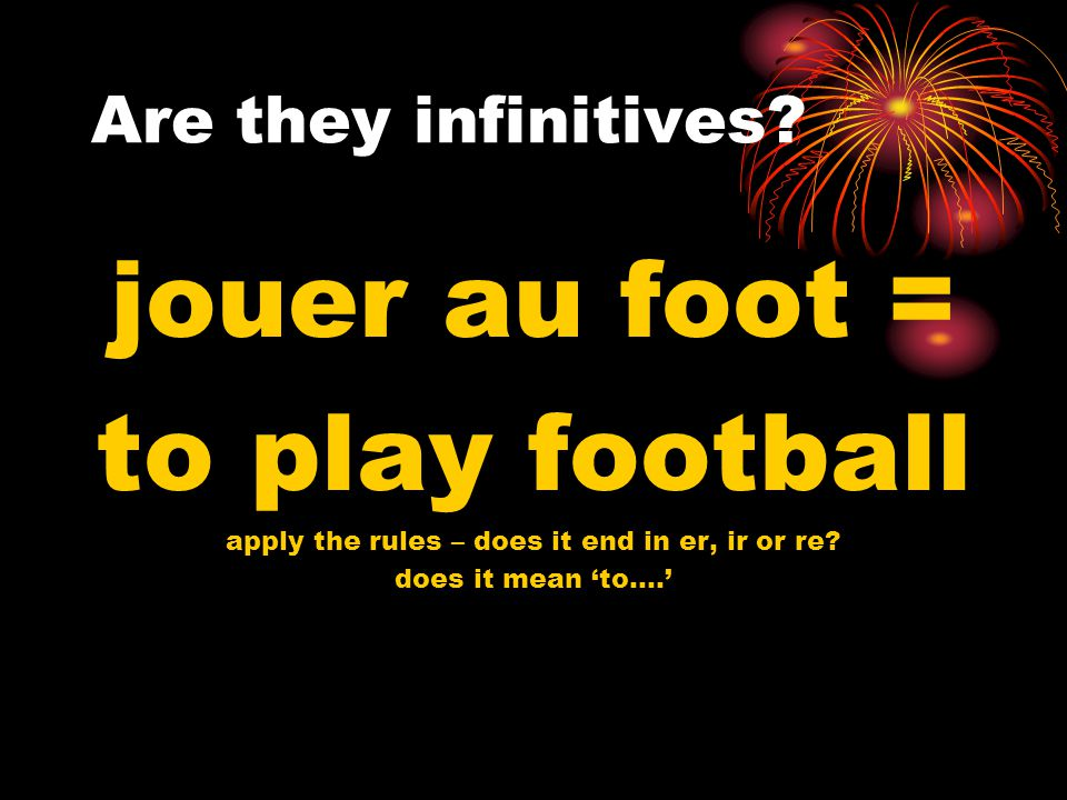 Are they infinitives. pouvoir = to be able apply the rules – does it end in er, ir or re.