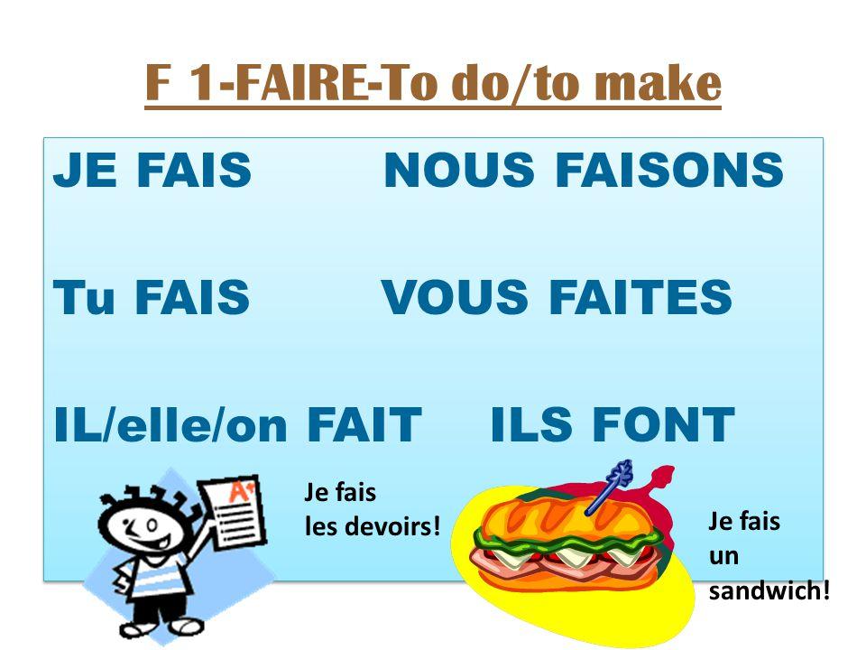 F 1-FAIRE-To do/to make JE FAIS NOUS FAISONS Tu FAIS VOUS FAITES IL/elle/on FAIT ILS FONT JE FAIS NOUS FAISONS Tu FAIS VOUS FAITES IL/elle/on FAIT ILS FONT Je fais les devoirs.