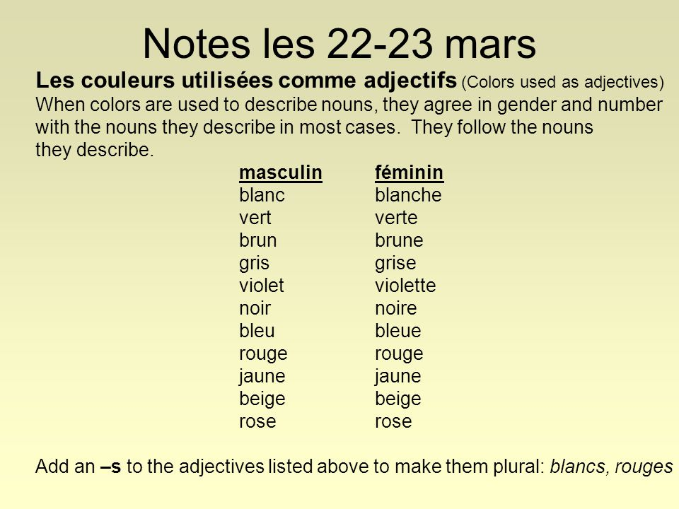 Notes les 22-23 mars Les couleurs utilisées comme adjectifs (Colors used as adjectives) When colors are used to describe nouns, they agree in gender and number with the nouns they describe in most cases.