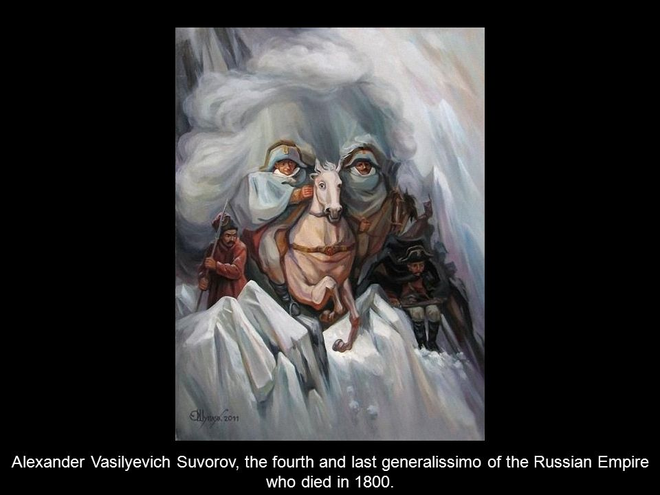Alexander Vasilyevich Suvorov, the fourth and last generalissimo of the Russian Empire who died in 1800.