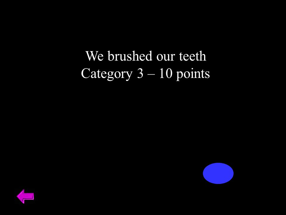 We brushed our teeth Category 3 – 10 points