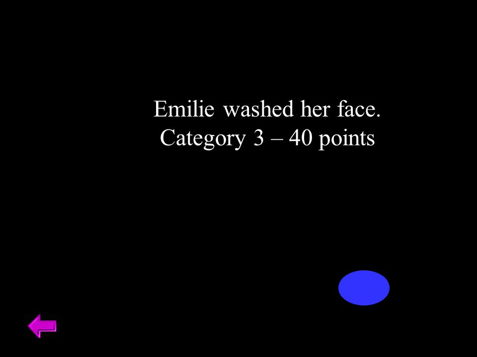 Emilie washed her face. Category 3 – 40 points