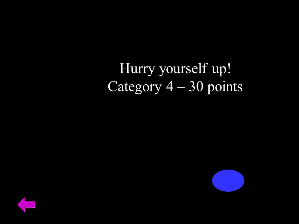 Hurry yourself up! Category 4 – 30 points